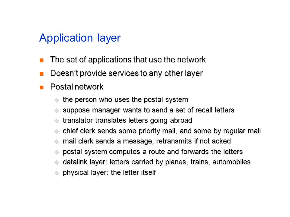 Application layer The set of applications that use the network The set of applications that use the network Doesn't provide services to any other layer Doesn't provide services to any other layer Postal network Postal network  the person who uses the postal system  suppose manager wants to send a set of recall letters  translator translates letters going abroad  chief clerk sends some priority mail, and some by regular mail  mail clerk sends a message, retransmits if not acked  postal system computes a route and forwards the letters  datalink layer: letters carried by planes, trains, automobiles  physical layer: the letter itself