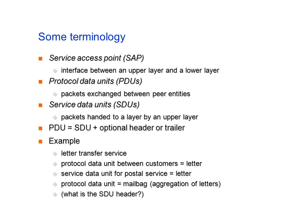 Some terminology Service access point (SAP) Service access point (SAP)  interface between an upper layer and a lower layer Protocol data units (PDUs) Protocol data units (PDUs)  packets exchanged between peer entities Service data units (SDUs) Service data units (SDUs)  packets handed to a layer by an upper layer PDU = SDU + optional header or trailer PDU = SDU + optional header or trailer Example Example  letter transfer service  protocol data unit between customers = letter  service data unit for postal service = letter  protocol data unit = mailbag (aggregation of letters)  (what is the SDU header )