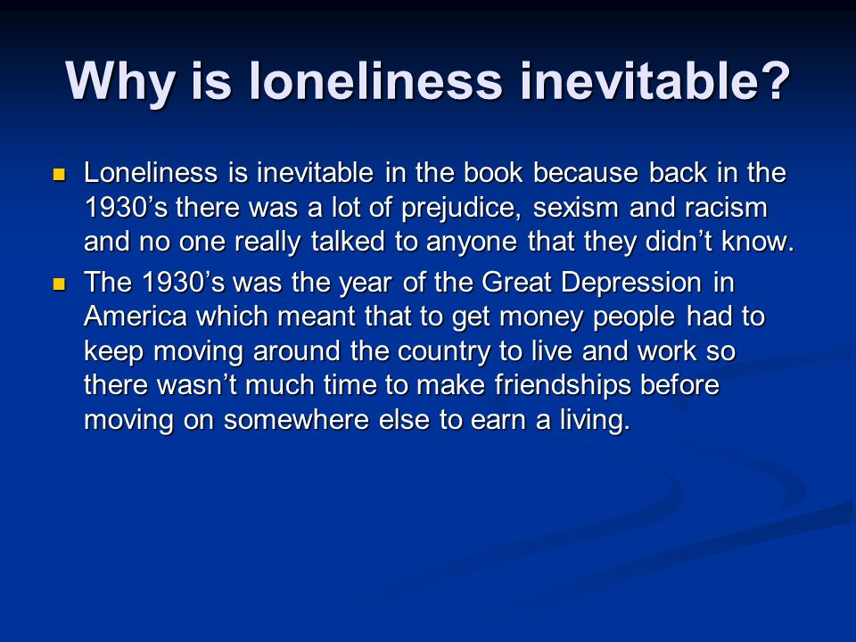 Why is loneliness inevitable? Loneliness is inevitable in the book because back in the 1930's there was a lot of prejudice, sexism and racism and no o