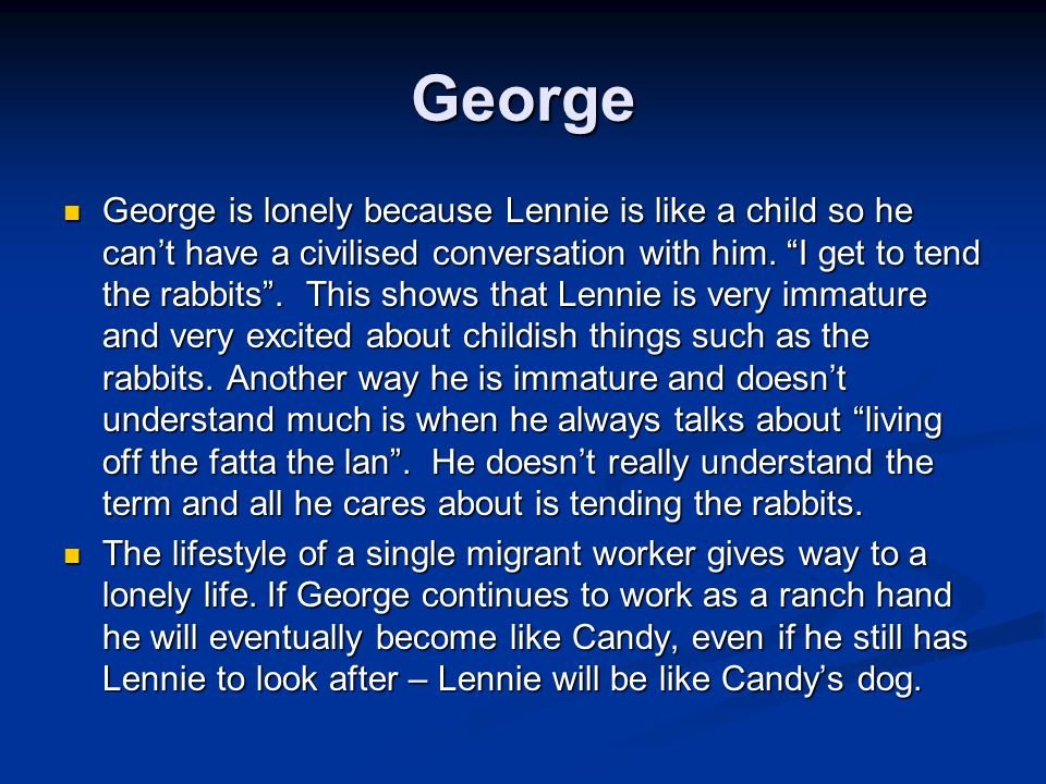 """George George is lonely because Lennie is like a child so he can't have a civilised conversation with him. """"I get to tend the rabbits"""". This shows tha"""