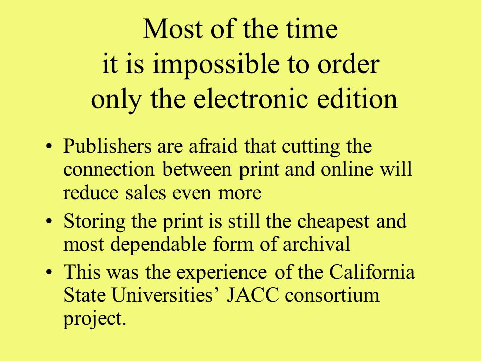 Most of the time it is impossible to order only the electronic edition Publishers are afraid that cutting the connection between print and online will reduce sales even more Storing the print is still the cheapest and most dependable form of archival This was the experience of the California State Universities' JACC consortium project.