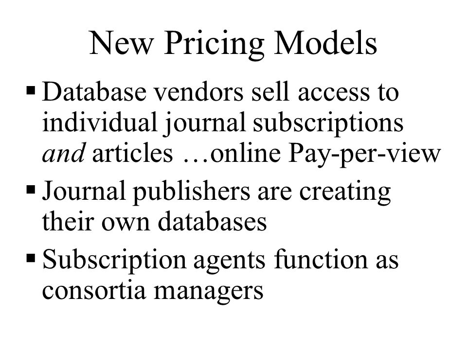 New Pricing Models  Database vendors sell access to individual journal subscriptions and articles …online Pay-per-view  Journal publishers are creating their own databases  Subscription agents function as consortia managers
