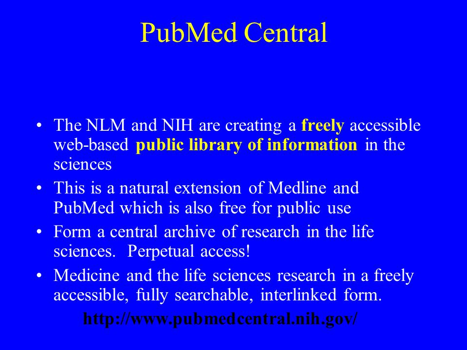 PubMed Central The NLM and NIH are creating a freely accessible web-based public library of information in the sciences This is a natural extension of Medline and PubMed which is also free for public use Form a central archive of research in the life sciences.