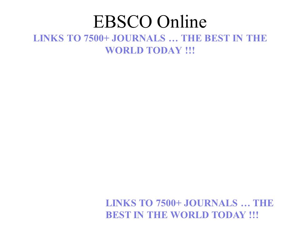 EBSCO Online LINKS TO 7500+ JOURNALS … THE BEST IN THE WORLD TODAY !!.