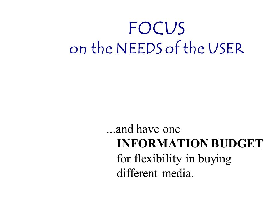 FOCUS on the NEEDS of the USER...and have one INFORMATION BUDGET for flexibility in buying different media.