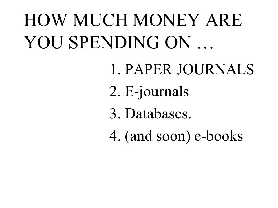 HOW MUCH MONEY ARE YOU SPENDING ON … 1. PAPER JOURNALS 2.