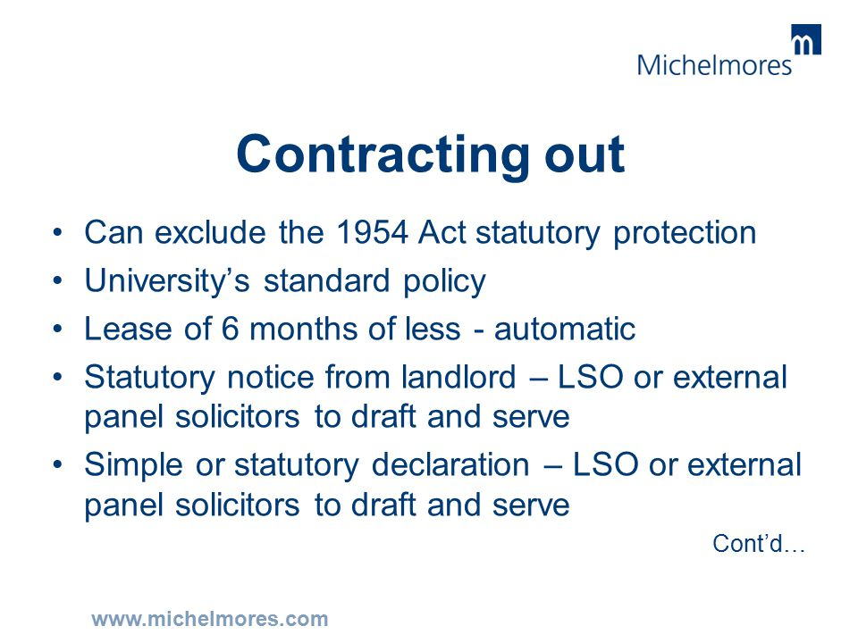 www.michelmores.com Contracting out Can exclude the 1954 Act statutory protection University's standard policy Lease of 6 months of less - automatic Statutory notice from landlord – LSO or external panel solicitors to draft and serve Simple or statutory declaration – LSO or external panel solicitors to draft and serve Cont'd…
