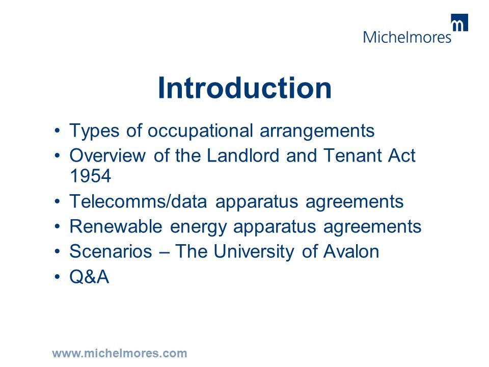 www.michelmores.com Introduction Types of occupational arrangements Overview of the Landlord and Tenant Act 1954 Telecomms/data apparatus agreements Renewable energy apparatus agreements Scenarios – The University of Avalon Q&A