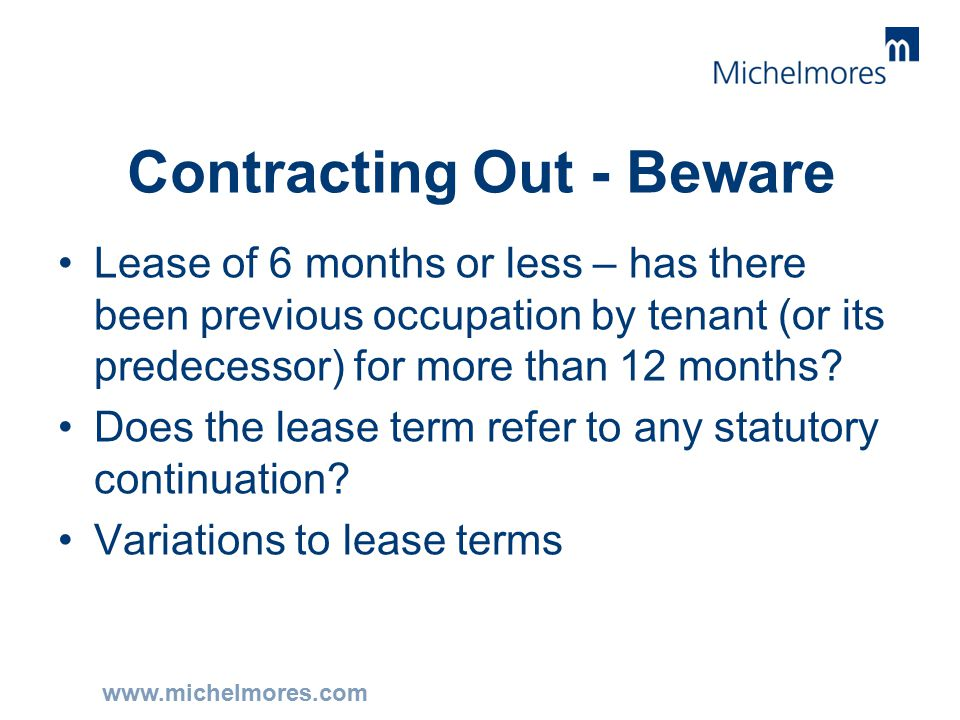 www.michelmores.com Contracting Out - Beware Lease of 6 months or less – has there been previous occupation by tenant (or its predecessor) for more than 12 months.