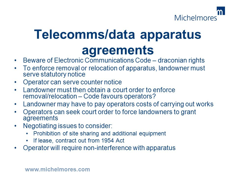 www.michelmores.com Telecomms/data apparatus agreements Beware of Electronic Communications Code – draconian rights To enforce removal or relocation of apparatus, landowner must serve statutory notice Operator can serve counter notice Landowner must then obtain a court order to enforce removal/relocation – Code favours operators.
