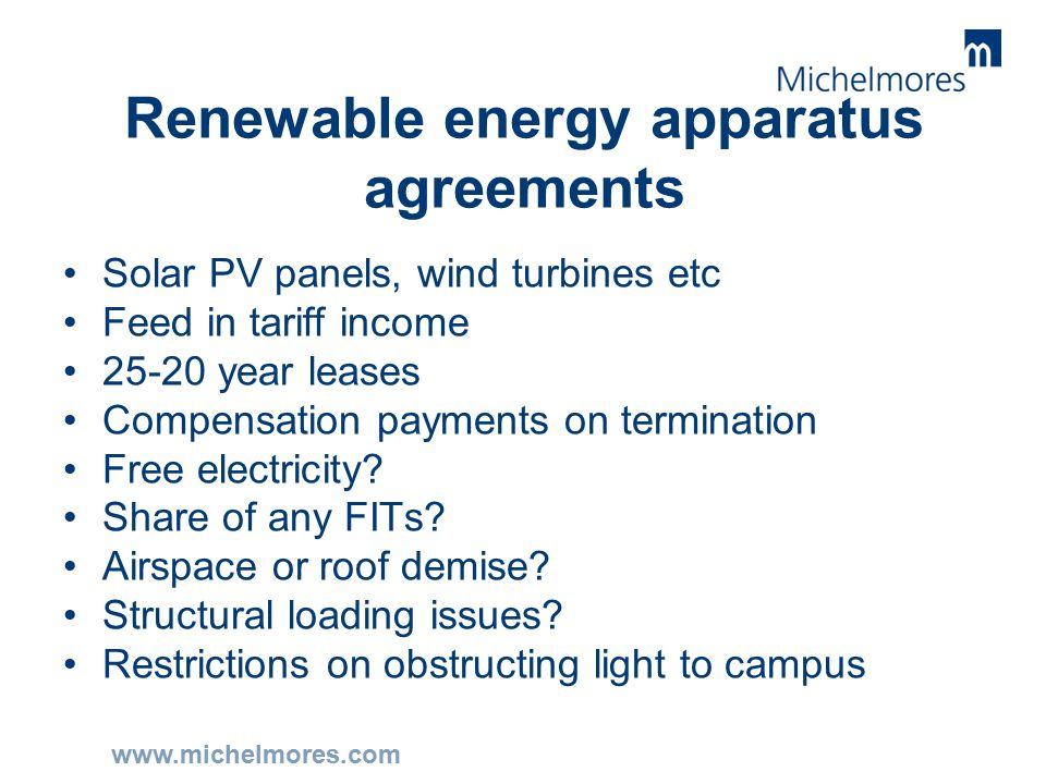 www.michelmores.com Renewable energy apparatus agreements Solar PV panels, wind turbines etc Feed in tariff income 25-20 year leases Compensation payments on termination Free electricity.
