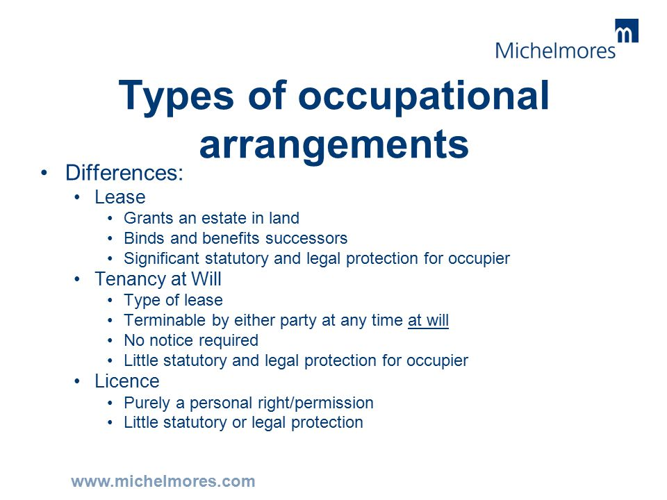 www.michelmores.com Types of occupational arrangements Differences: Lease Grants an estate in land Binds and benefits successors Significant statutory and legal protection for occupier Tenancy at Will Type of lease Terminable by either party at any time at will No notice required Little statutory and legal protection for occupier Licence Purely a personal right/permission Little statutory or legal protection