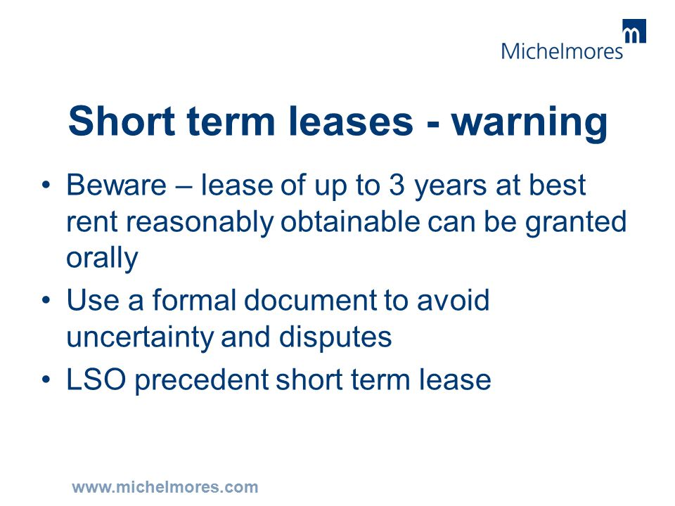 www.michelmores.com Short term leases - warning Beware – lease of up to 3 years at best rent reasonably obtainable can be granted orally Use a formal document to avoid uncertainty and disputes LSO precedent short term lease