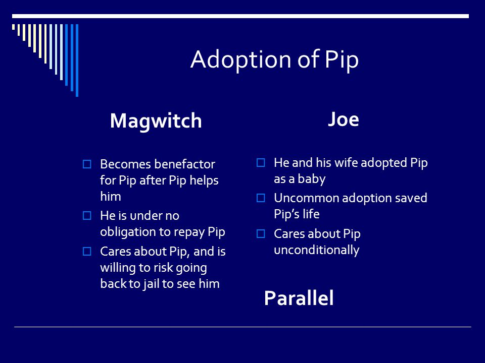 Adoption of Pip Magwitch  Becomes benefactor for Pip after Pip helps him  He is under no obligation to repay Pip  Cares about Pip, and is willing to risk going back to jail to see him Joe  He and his wife adopted Pip as a baby  Uncommon adoption saved Pip's life  Cares about Pip unconditionally Parallel