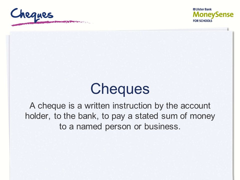 There are three parties to a cheque A 'party' is a named person or organisation: Drawer – the person who signs the cheque (the account holder) Drawee – the name of the account holder's bank branch Payee – the person who the cheque is made payable to (also called the beneficiary)