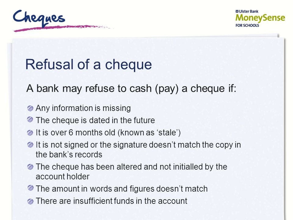 Crossing a cheque makes it safer A bank may refuse to cash (pay) a cheque if it is crossed.