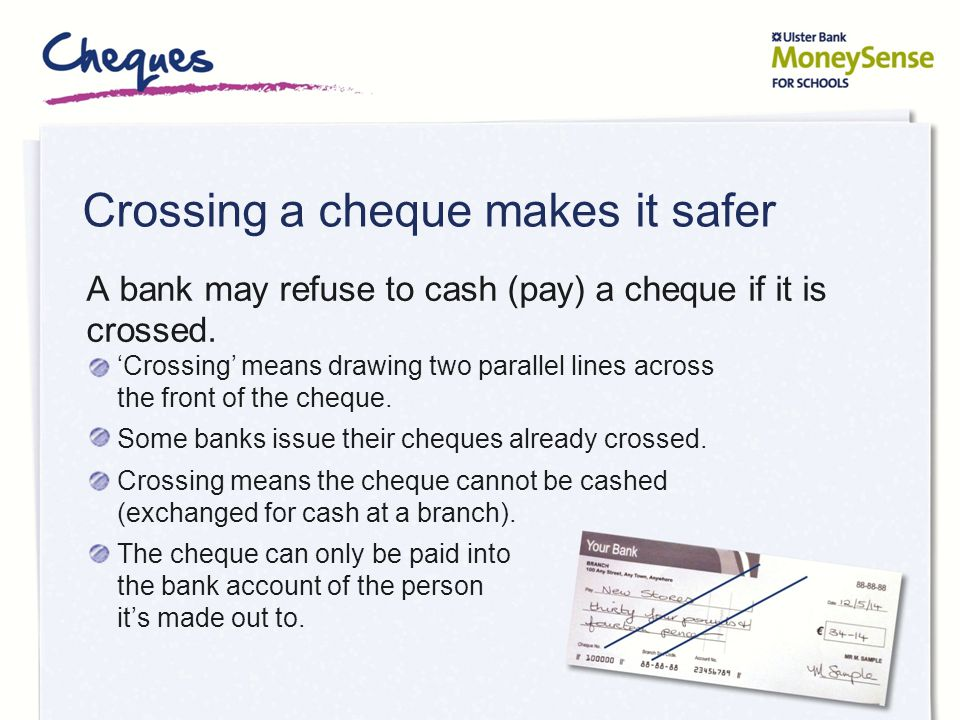 Crossing a cheque makes it safer A bank may refuse to cash (pay) a cheque if it is crossed. 'Crossing' means drawing two parallel lines across the fro