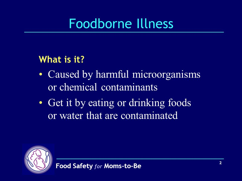 Food Safety for Moms-to-Be 2 Foodborne Illness What is it? Caused by harmful microorganisms or chemical contaminants Get it by eating or drinking food