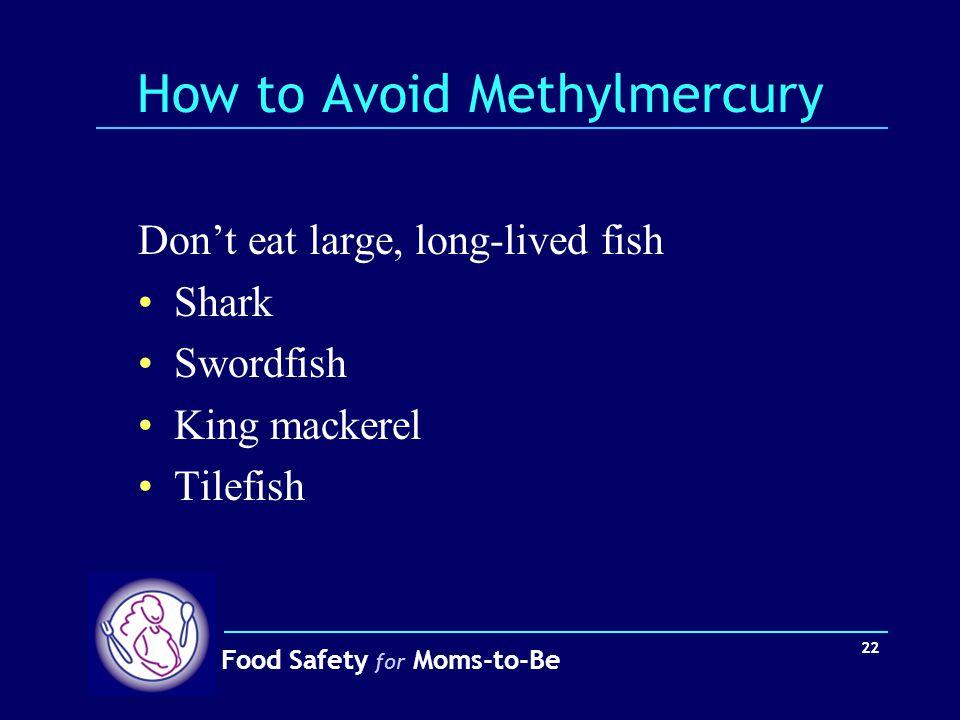 Food Safety for Moms-to-Be 22 How to Avoid Methylmercury Don't eat large, long-lived fish Shark Swordfish King mackerel Tilefish