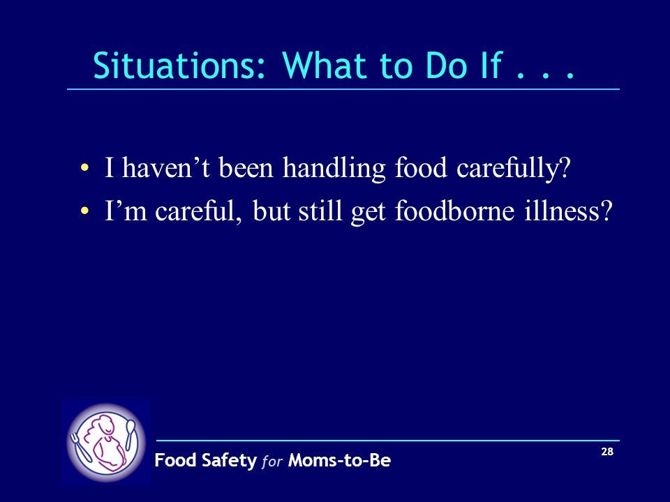 Food Safety for Moms-to-Be 28 Situations: What to Do If... I haven't been handling food carefully? I'm careful, but still get foodborne illness?