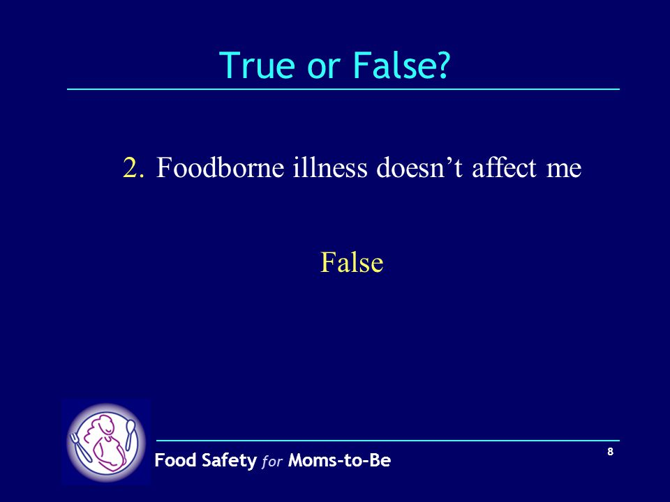Food Safety for Moms-to-Be 8 True or False? 2.Foodborne illness doesn't affect me False
