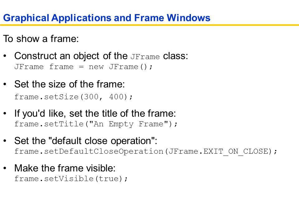 To show a frame: Construct an object of the JFrame class: JFrame frame = new JFrame(); Set the size of the frame: frame.setSize(300, 400); If you d like, set the title of the frame: frame.setTitle( An Empty Frame ); Set the default close operation : frame.setDefaultCloseOperation(JFrame.EXIT_ON_CLOSE); Make the frame visible: frame.setVisible(true); Graphical Applications and Frame Windows
