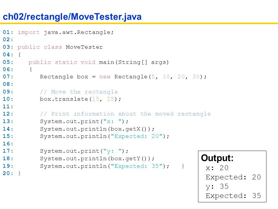 Notice the line: import java.awt.Rectangle; Java classes are grouped into packages You import library classes by specifying the package ( java.awt ) and class name ( Rectangle ) You don t need to import classes in the java.lang package such as String and System Importing Packages