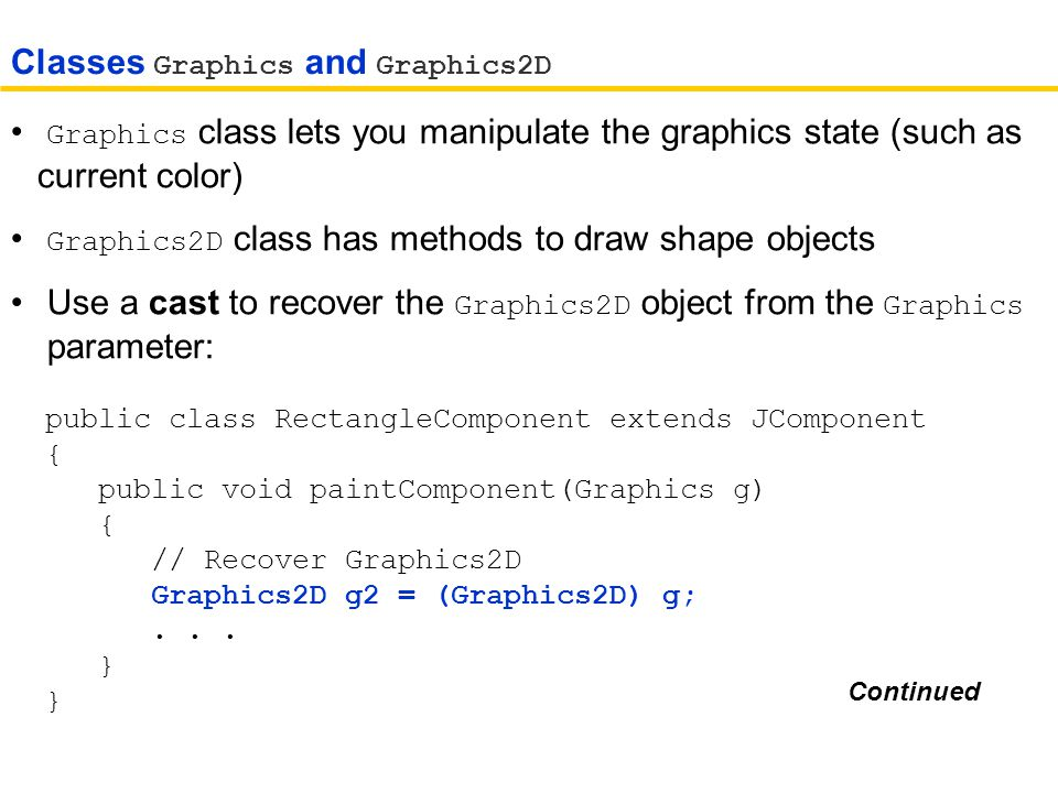 Graphics class lets you manipulate the graphics state (such as current color) Graphics2D class has methods to draw shape objects Use a cast to recover the Graphics2D object from the Graphics parameter: public class RectangleComponent extends JComponent { public void paintComponent(Graphics g) { // Recover Graphics2D Graphics2D g2 = (Graphics2D) g;...