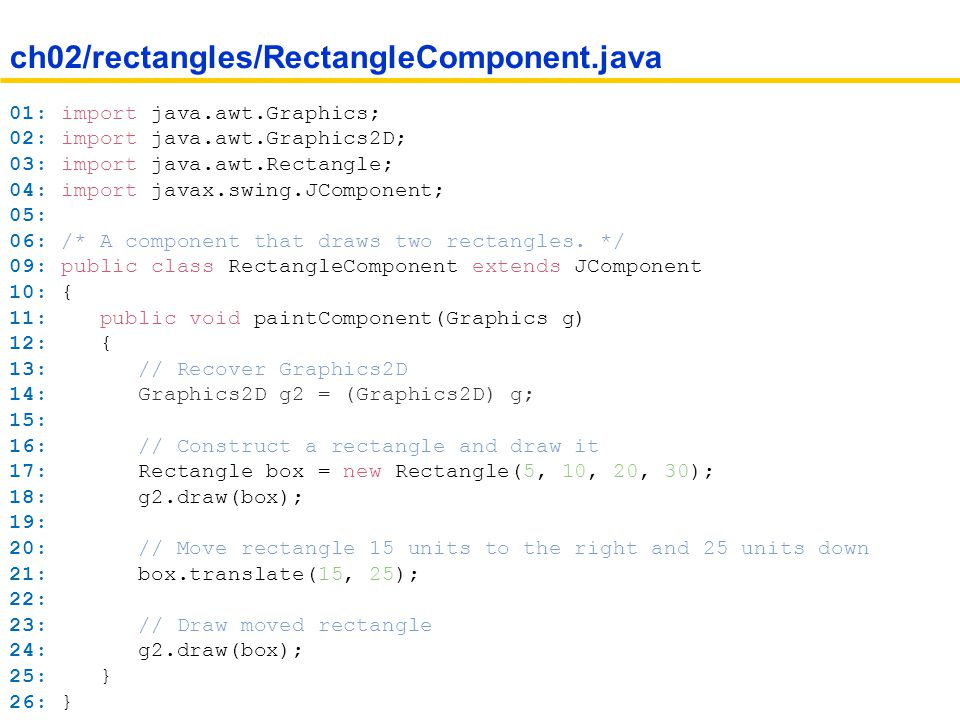 01: import java.awt.Graphics; 02: import java.awt.Graphics2D; 03: import java.awt.Rectangle; 04: import javax.swing.JComponent; 05: 06: /* A component that draws two rectangles.