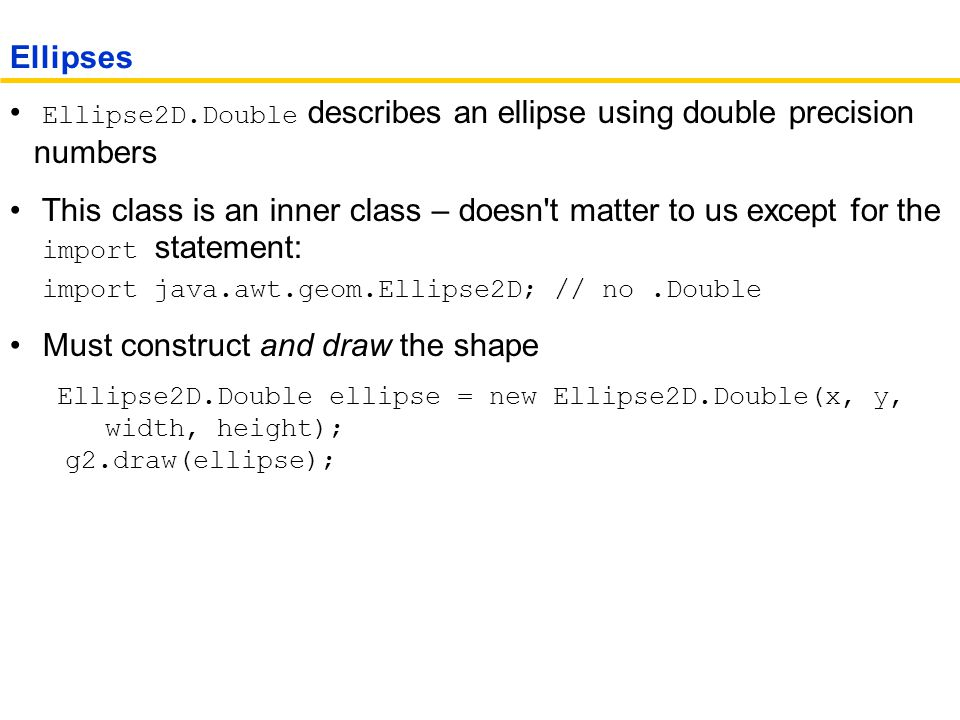 Ellipse2D.Double describes an ellipse using double precision numbers This class is an inner class – doesn t matter to us except for the import statement: import java.awt.geom.Ellipse2D; // no.Double Must construct and draw the shape Ellipse2D.Double ellipse = new Ellipse2D.Double(x, y, width, height); g2.draw(ellipse); Ellipses