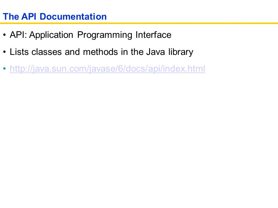 API: Application Programming Interface Lists classes and methods in the Java library http://java.sun.com/javase/6/docs/api/index.html The API Documentation