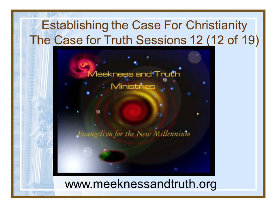 Establishing the Case For Christianity The Case for Truth Sessions 12 (12 of 19) www.meeknessandtruth.org