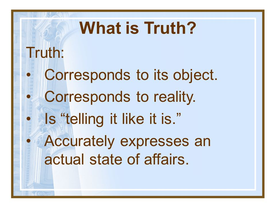 What is Truth.Truth: Corresponds to its object. Corresponds to reality.