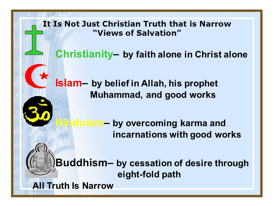 It Is Not Just Christian Truth that is Narrow Views of Salvation Christianity– by faith alone in Christ alone Islam– by belief in Allah, his prophet Muhammad, and good works Hinduism– by overcoming karma and incarnations with good works Buddhism– by cessation of desire through eight-fold path All Truth Is Narrow