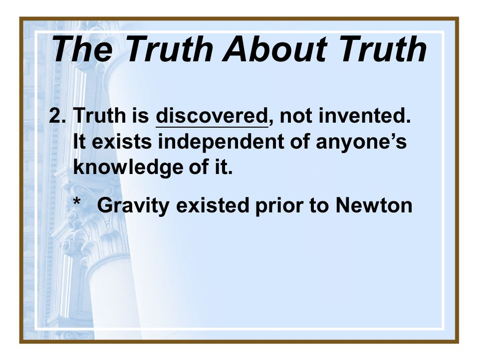 2.Truth is discovered, not invented.It exists independent of anyone's knowledge of it.