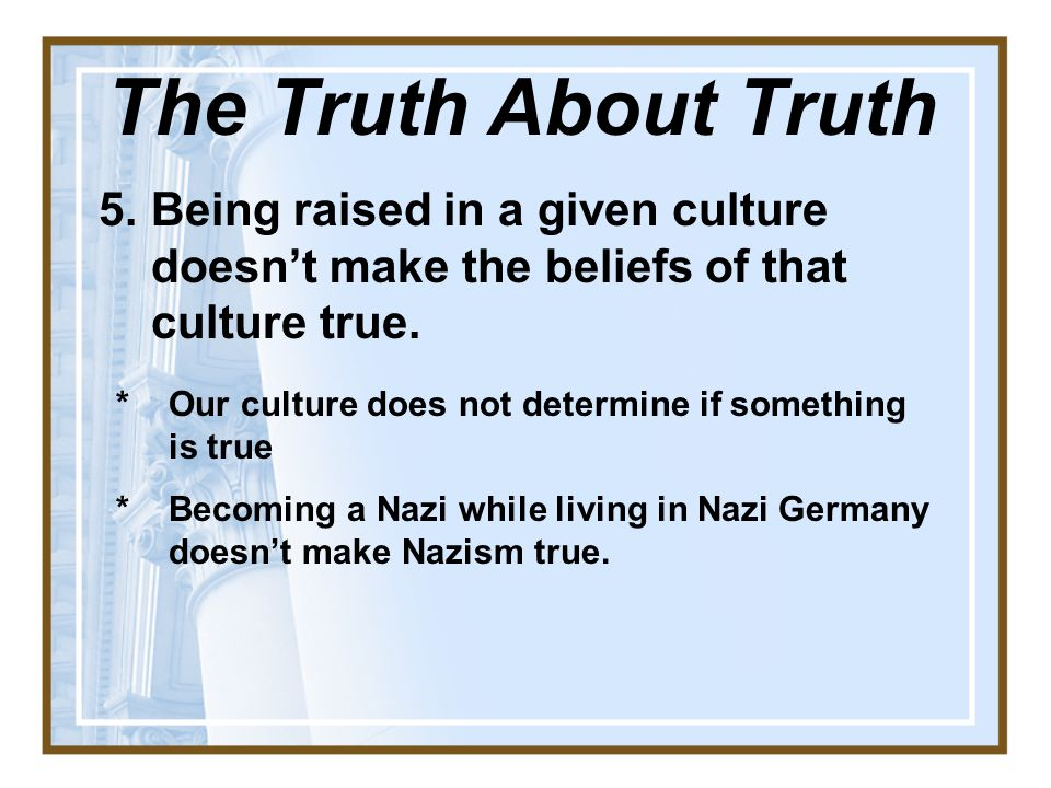 5.Being raised in a given culture doesn't make the beliefs of that culture true.