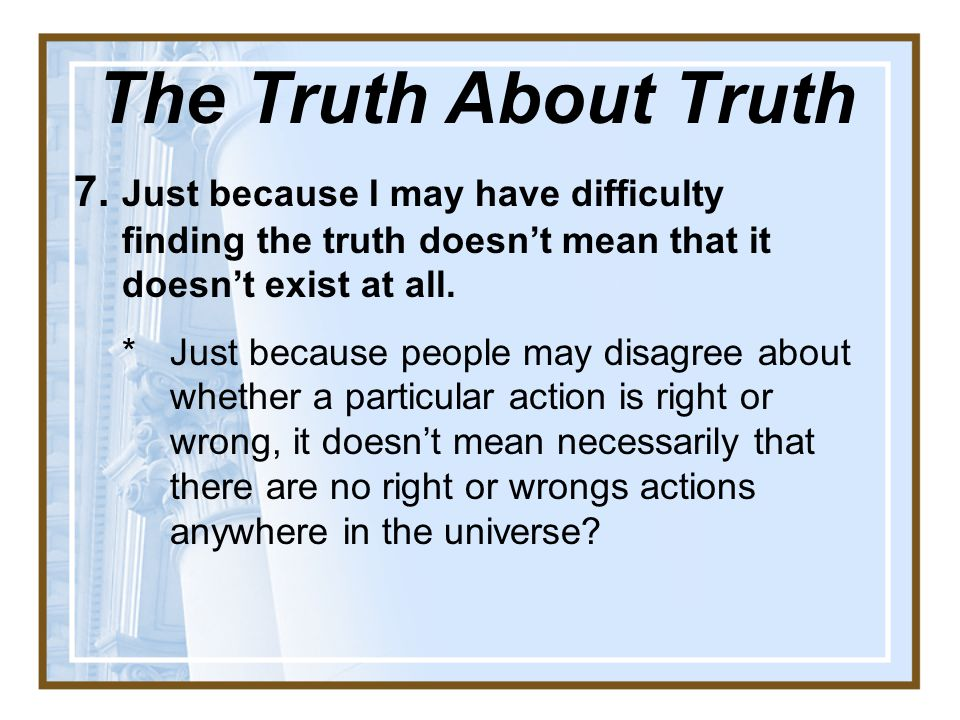 7.Just because I may have difficulty finding the truth doesn't mean that it doesn't exist at all.
