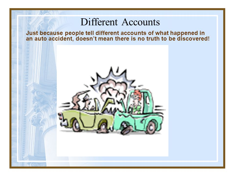 Different Accounts Just because people tell different accounts of what happened in an auto accident, doesn't mean there is no truth to be discovered!