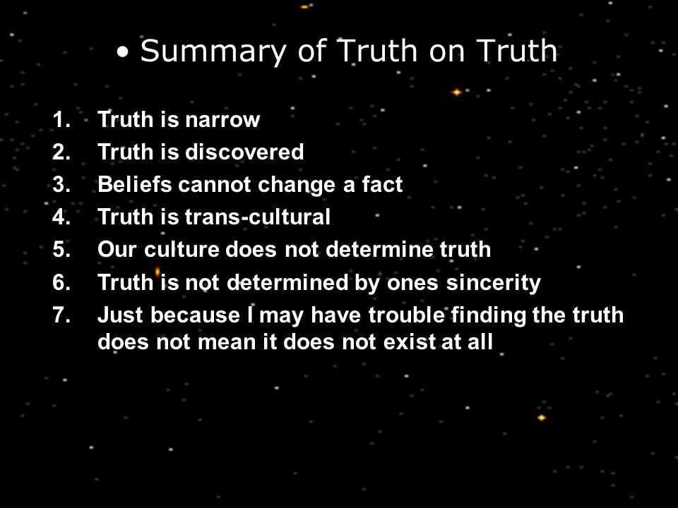 Summary of Truth on Truth 1.Truth is narrow 2.Truth is discovered 3.Beliefs cannot change a fact 4.Truth is trans-cultural 5.Our culture does not determine truth 6.Truth is not determined by ones sincerity 7.Just because I may have trouble finding the truth does not mean it does not exist at all