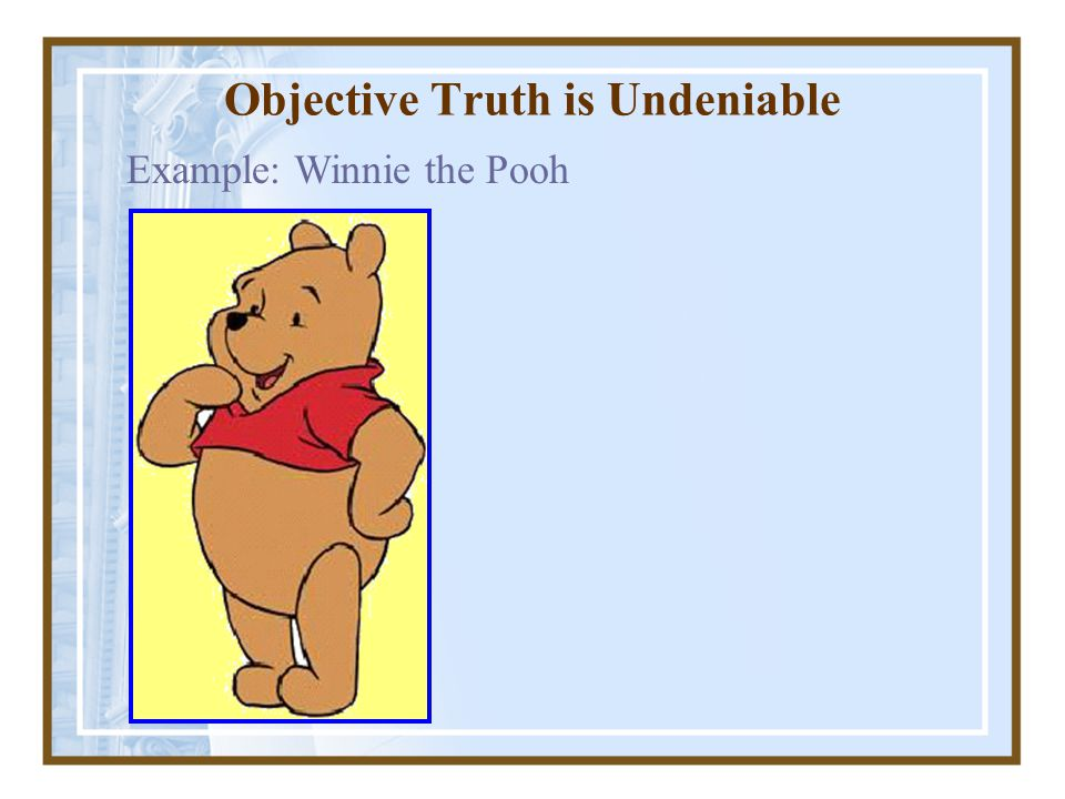 Objective Truth is Undeniable Example: Winnie the Pooh