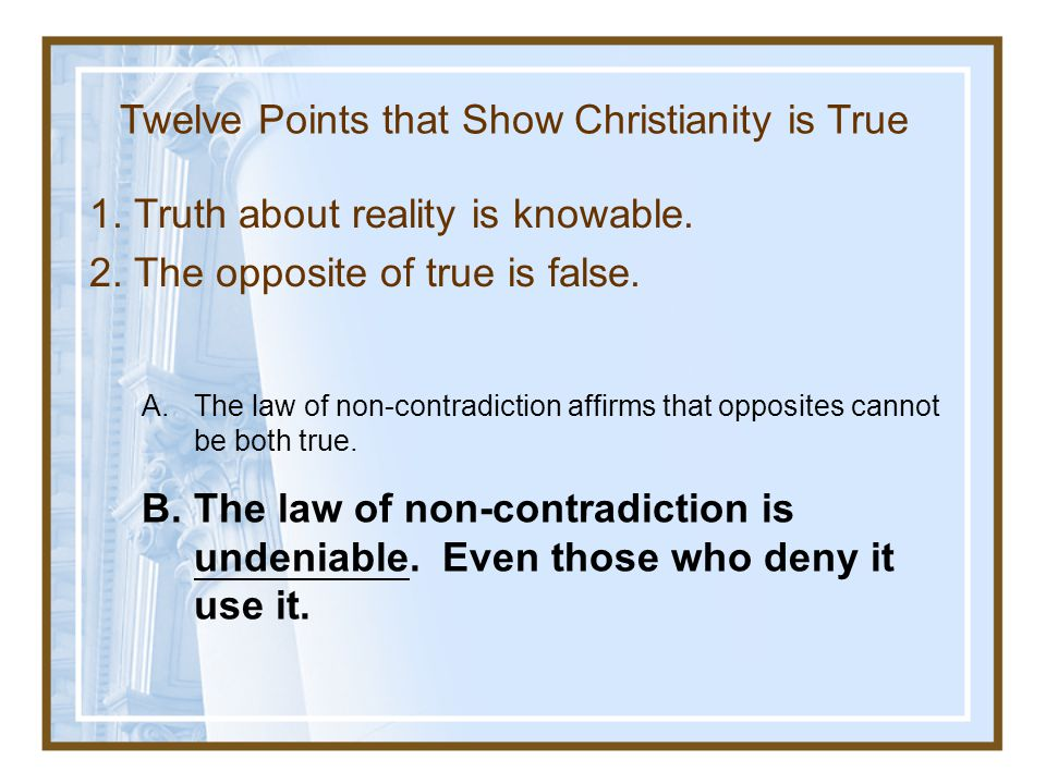 1.Truth about reality is knowable. 2. The opposite of true is false.