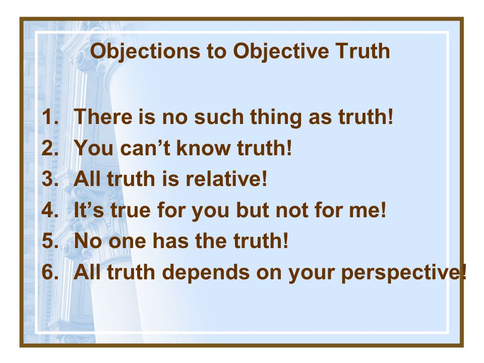 Objections to Objective Truth 1.There is no such thing as truth.