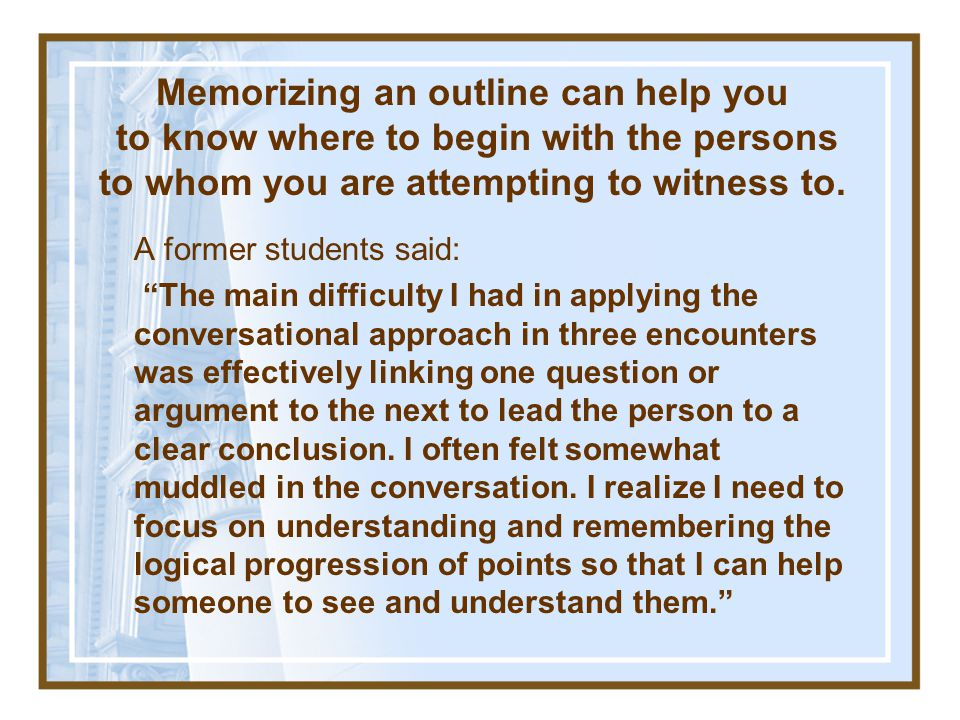 Memorizing an outline can help you to know where to begin with the persons to whom you are attempting to witness to.