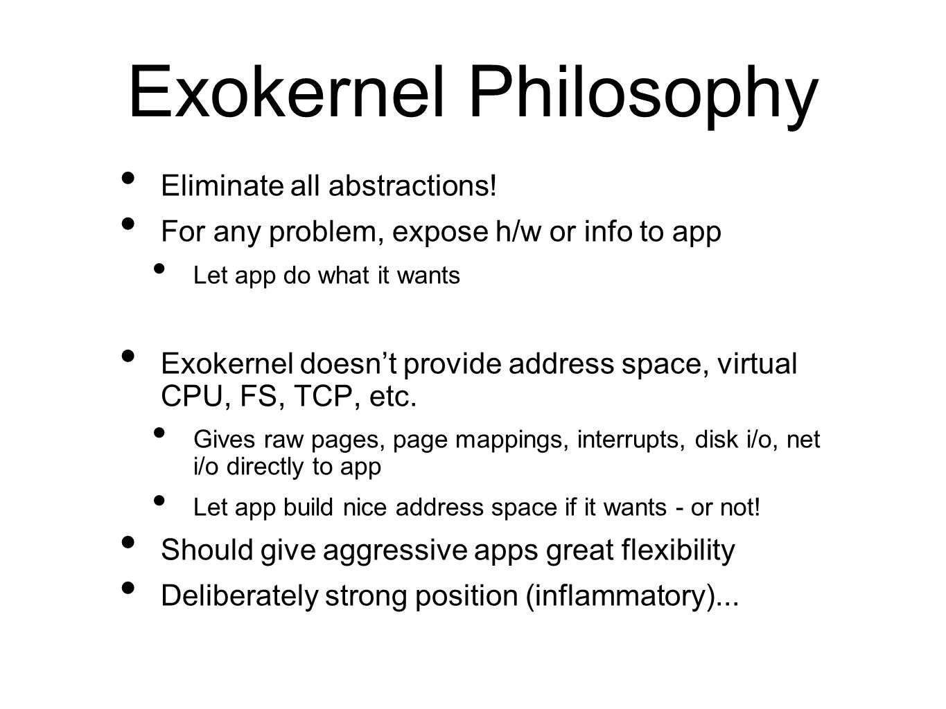 Exokernel Philosophy Eliminate all abstractions! For any problem, expose h/w or info to app Let app do what it wants Exokernel doesn't provide address