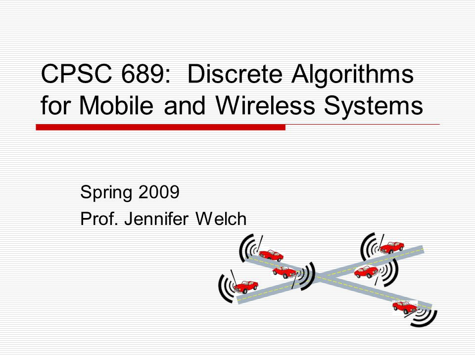 CPSC 689: Discrete Algorithms for Mobile and Wireless Systems Spring 2009 Prof. Jennifer Welch