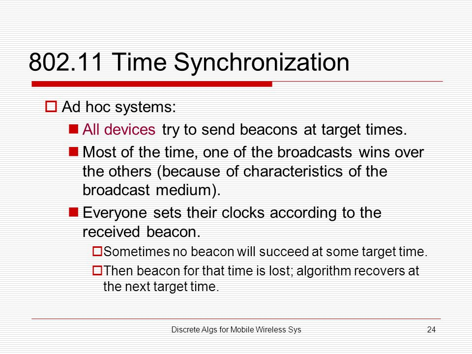 Discrete Algs for Mobile Wireless Sys24 802.11 Time Synchronization  Ad hoc systems: All devices try to send beacons at target times.