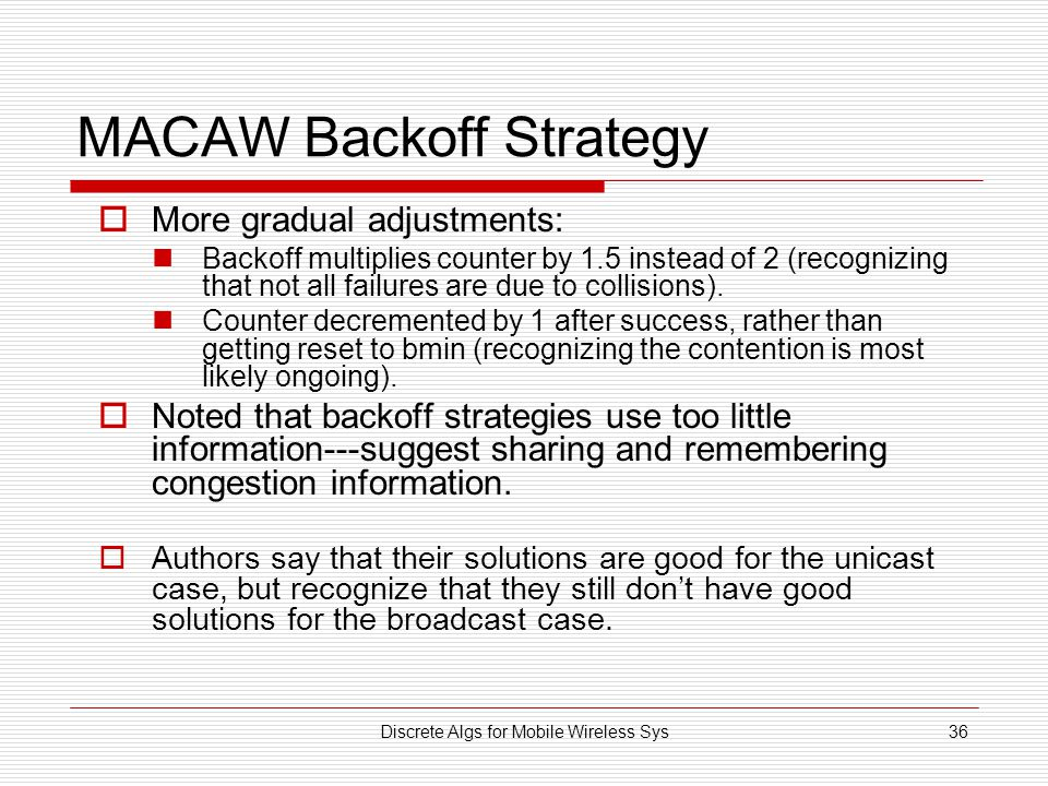 Discrete Algs for Mobile Wireless Sys36 MACAW Backoff Strategy  More gradual adjustments: Backoff multiplies counter by 1.5 instead of 2 (recognizing that not all failures are due to collisions).