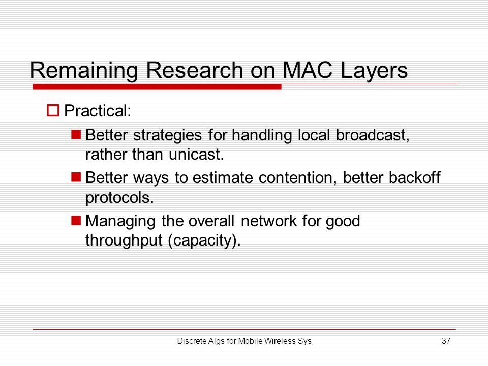 Discrete Algs for Mobile Wireless Sys37 Remaining Research on MAC Layers  Practical: Better strategies for handling local broadcast, rather than unicast.