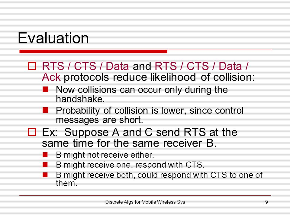 Discrete Algs for Mobile Wireless Sys9 Evaluation  RTS / CTS / Data and RTS / CTS / Data / Ack protocols reduce likelihood of collision: Now collisions can occur only during the handshake.