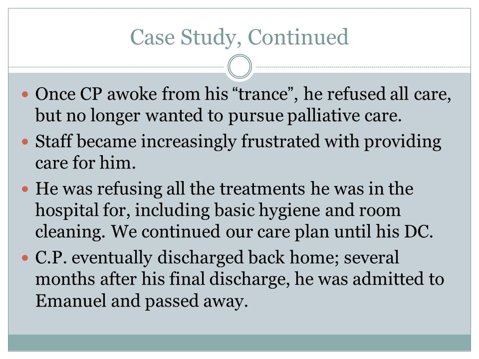 """Case Study, Continued Once CP awoke from his """"trance"""", he refused all care, but no longer wanted to pursue palliative care. Staff became increasingly"""